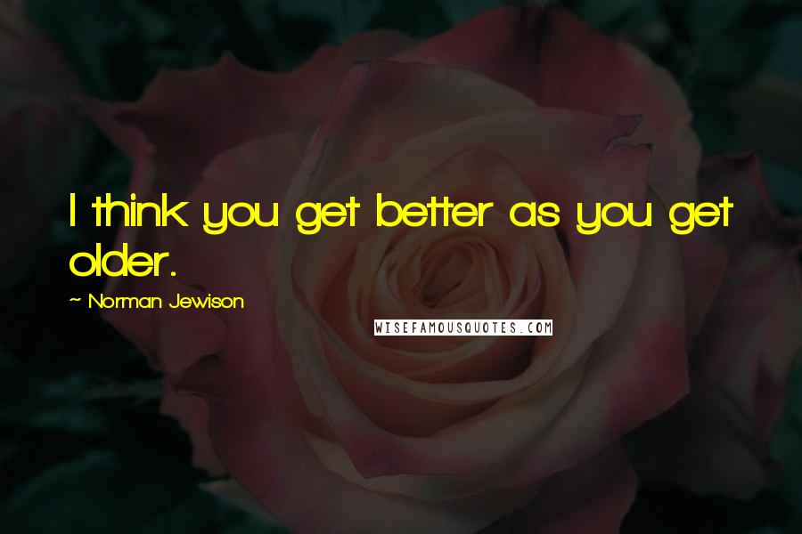 Norman Jewison quotes: I think you get better as you get older.