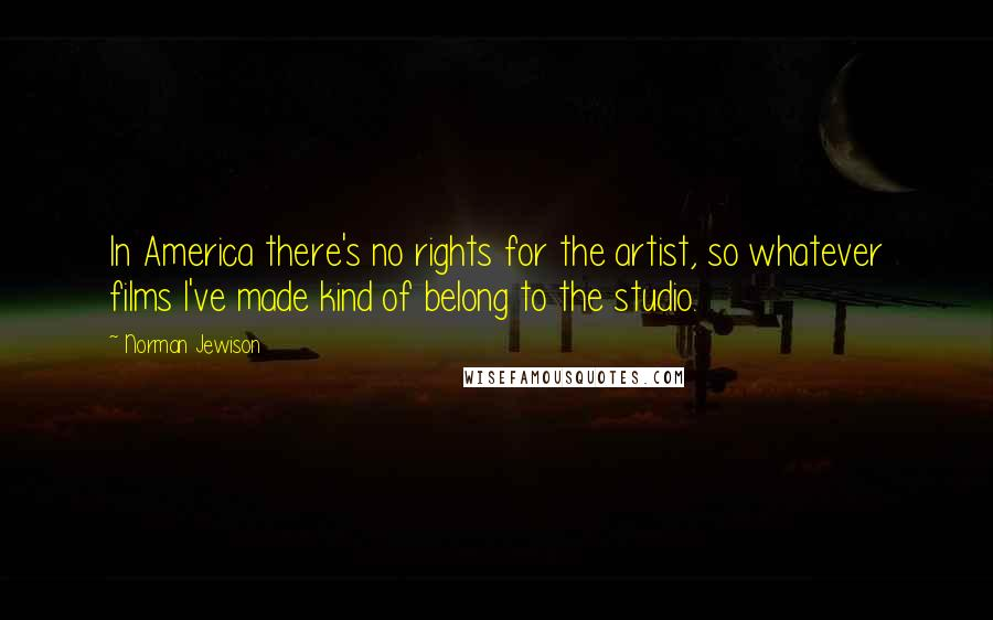 Norman Jewison quotes: In America there's no rights for the artist, so whatever films I've made kind of belong to the studio.
