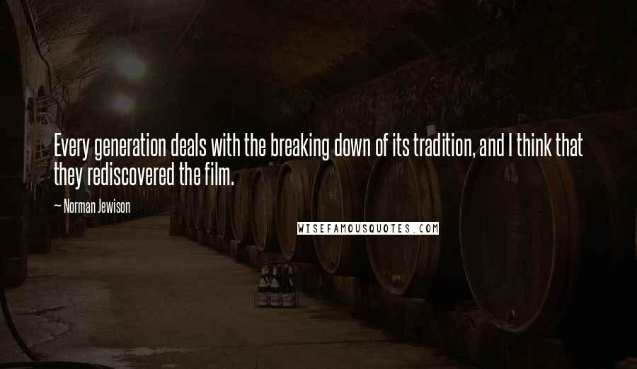 Norman Jewison quotes: Every generation deals with the breaking down of its tradition, and I think that they rediscovered the film.