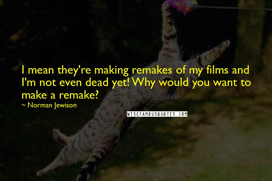 Norman Jewison quotes: I mean they're making remakes of my films and I'm not even dead yet! Why would you want to make a remake?