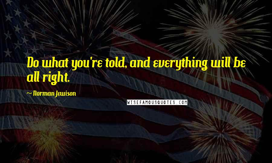 Norman Jewison quotes: Do what you're told, and everything will be all right.