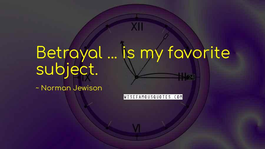 Norman Jewison quotes: Betrayal ... is my favorite subject.