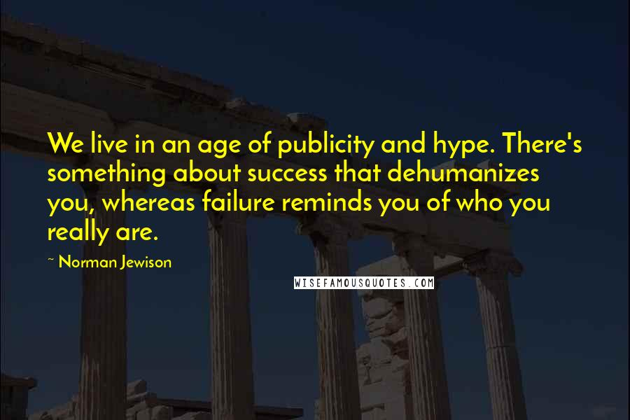 Norman Jewison quotes: We live in an age of publicity and hype. There's something about success that dehumanizes you, whereas failure reminds you of who you really are.