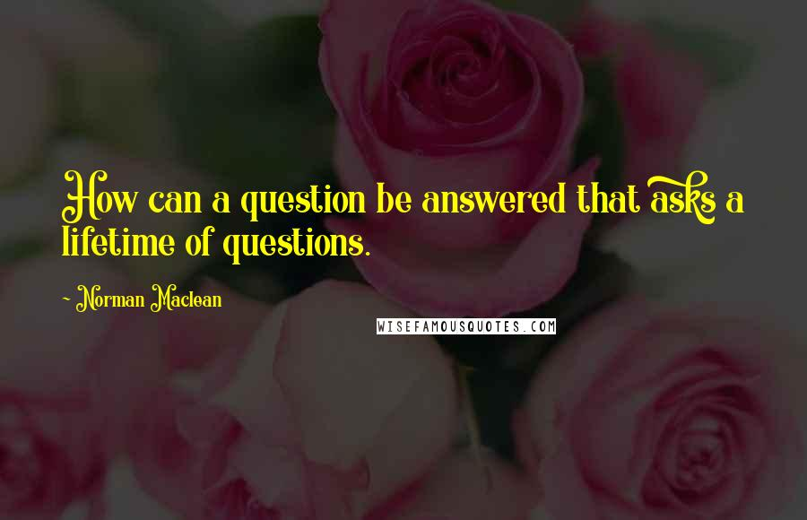 Norman Maclean quotes: How can a question be answered that asks a lifetime of questions.