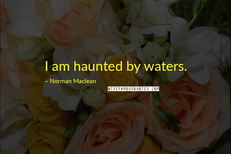Norman Maclean quotes: I am haunted by waters.