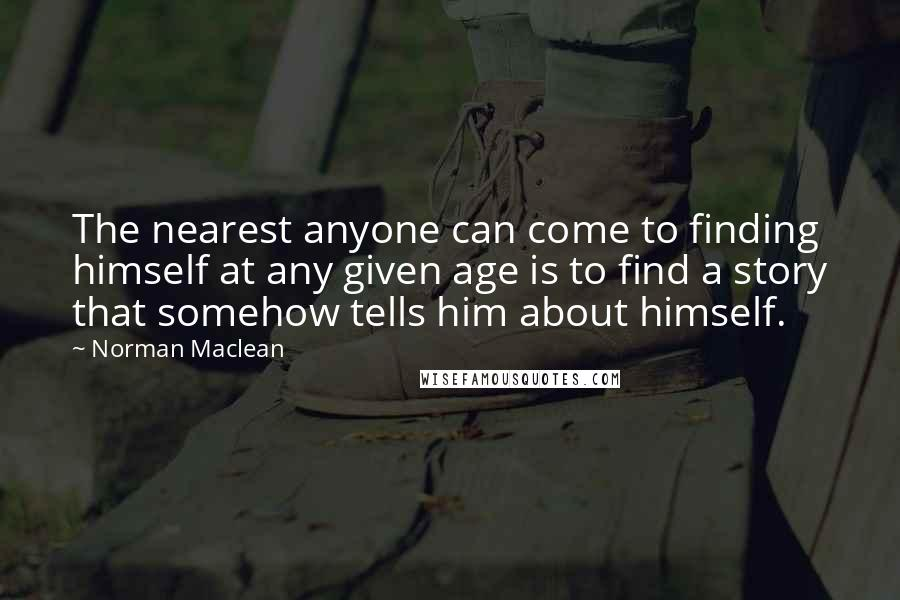 Norman Maclean quotes: The nearest anyone can come to finding himself at any given age is to find a story that somehow tells him about himself.