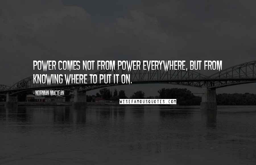 Norman Maclean quotes: Power comes not from power everywhere, but from knowing where to put it on.
