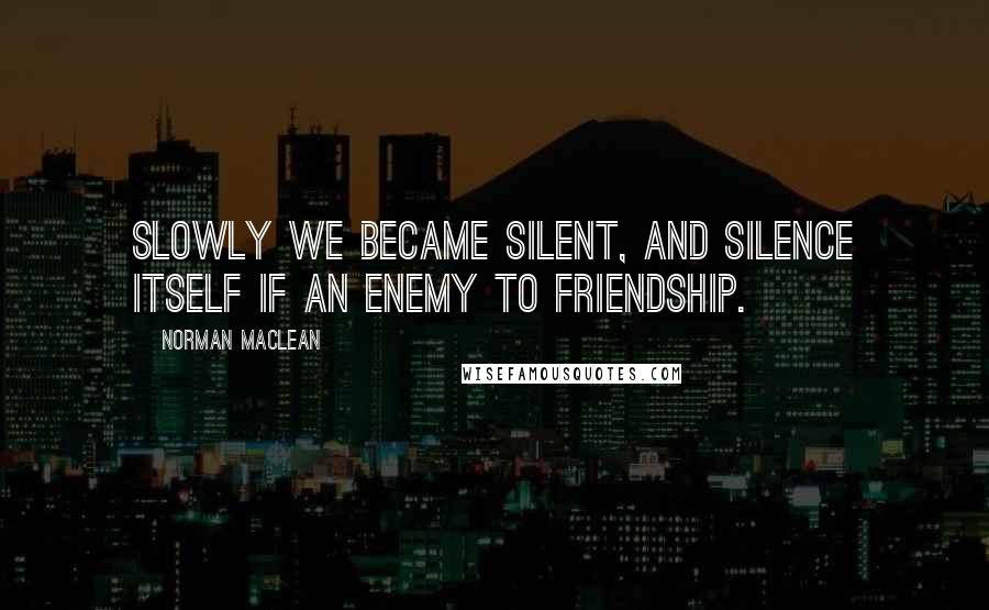 Norman Maclean quotes: Slowly we became silent, and silence itself if an enemy to friendship.