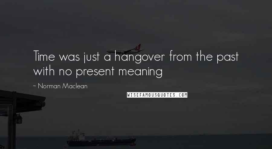 Norman Maclean quotes: Time was just a hangover from the past with no present meaning
