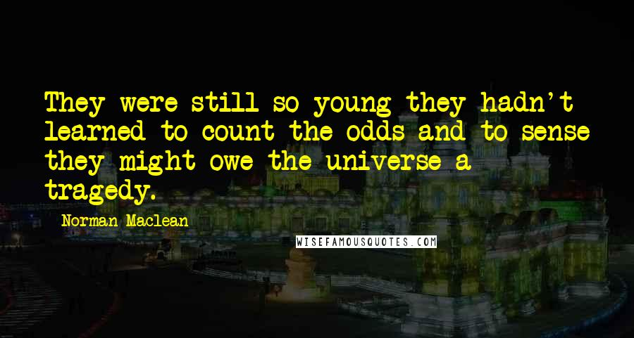 Norman Maclean quotes: They were still so young they hadn't learned to count the odds and to sense they might owe the universe a tragedy.