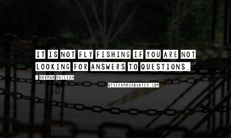 Norman Maclean quotes: It is not fly fishing if you are not looking for answers to questions.