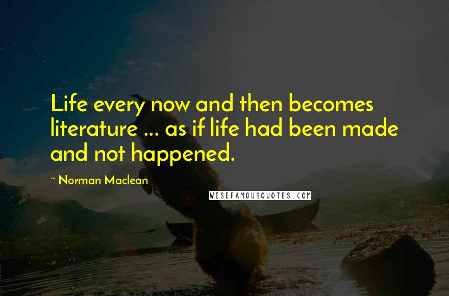 Norman Maclean quotes: Life every now and then becomes literature ... as if life had been made and not happened.