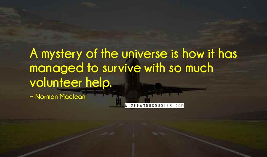 Norman Maclean quotes: A mystery of the universe is how it has managed to survive with so much volunteer help.