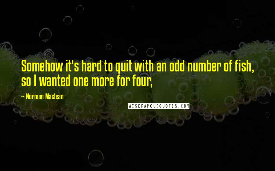 Norman Maclean quotes: Somehow it's hard to quit with an odd number of fish, so I wanted one more for four,