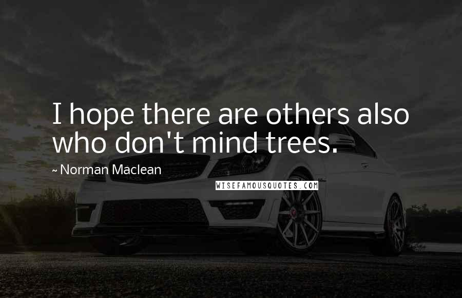 Norman Maclean quotes: I hope there are others also who don't mind trees.
