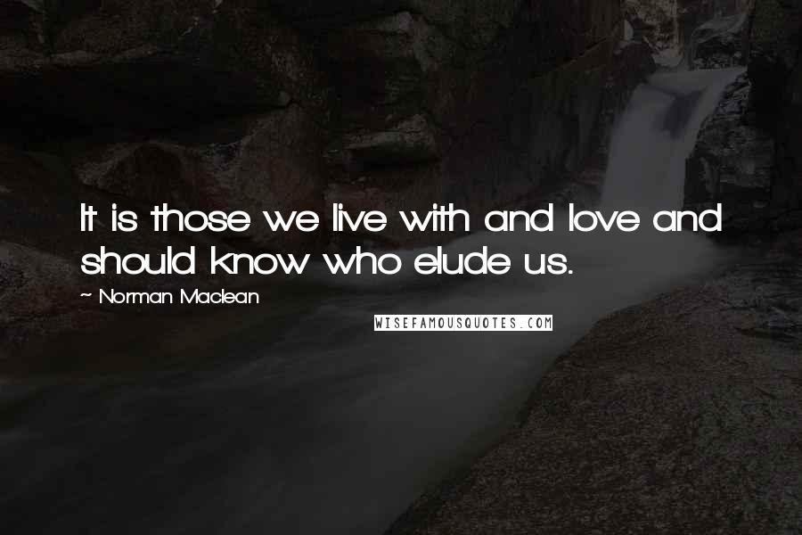 Norman Maclean quotes: It is those we live with and love and should know who elude us.