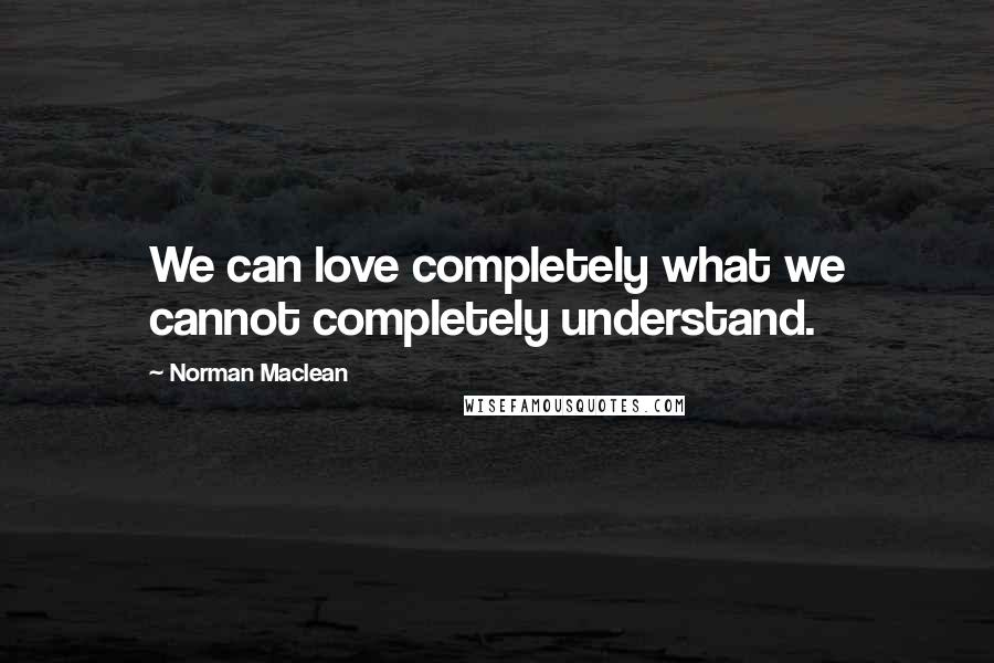 Norman Maclean quotes: We can love completely what we cannot completely understand.
