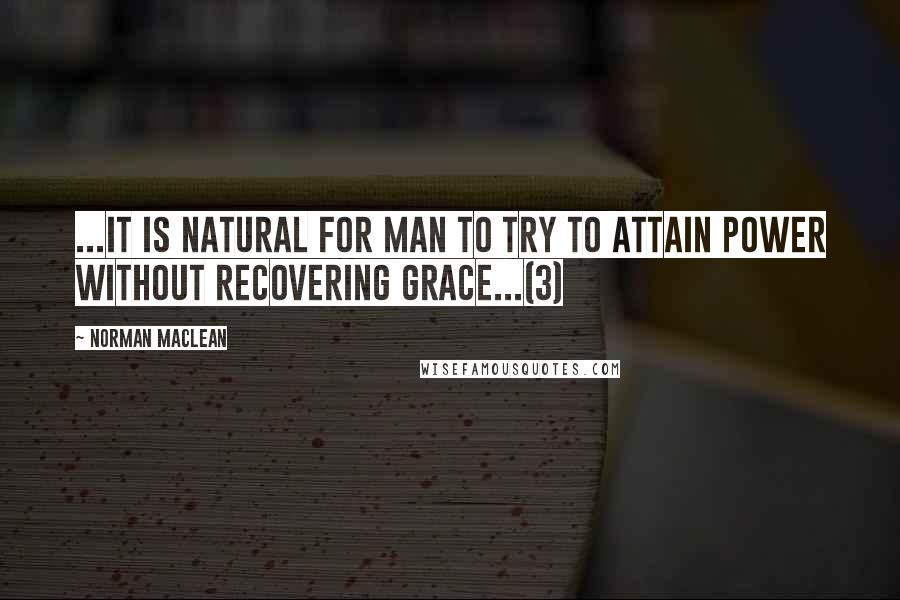 Norman Maclean quotes: ...it is natural for man to try to attain power without recovering grace...(3)
