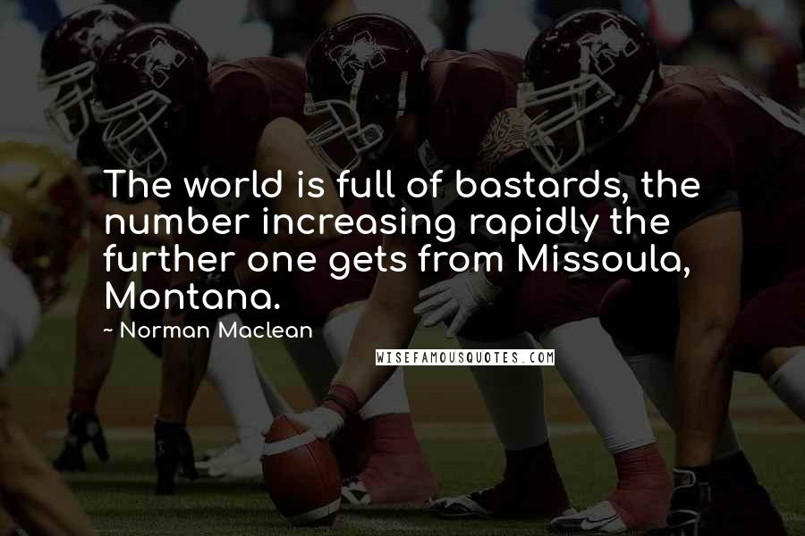 Norman Maclean quotes: The world is full of bastards, the number increasing rapidly the further one gets from Missoula, Montana.