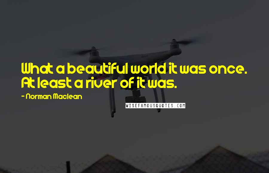 Norman Maclean quotes: What a beautiful world it was once. At least a river of it was.