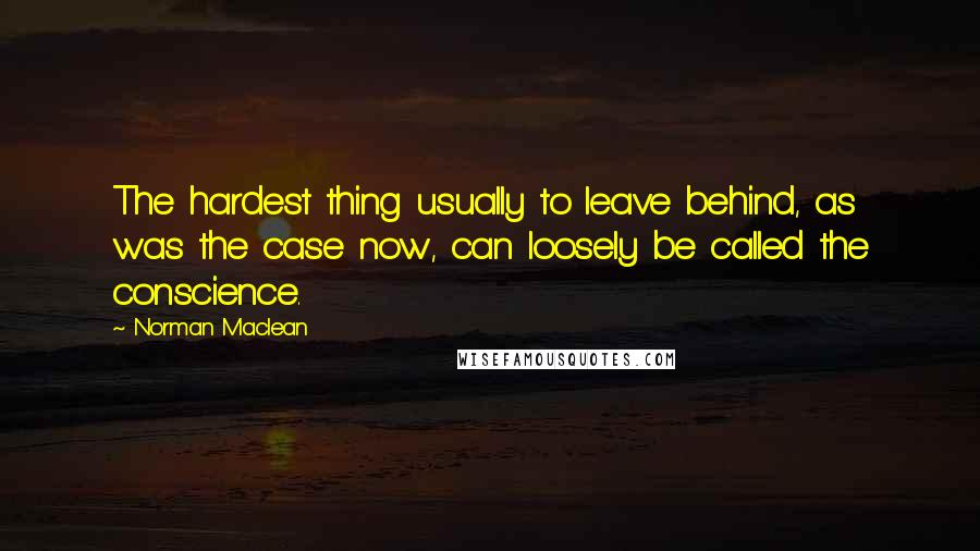 Norman Maclean quotes: The hardest thing usually to leave behind, as was the case now, can loosely be called the conscience.