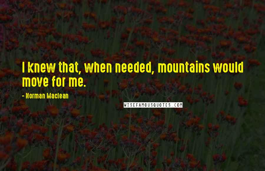 Norman Maclean quotes: I knew that, when needed, mountains would move for me.