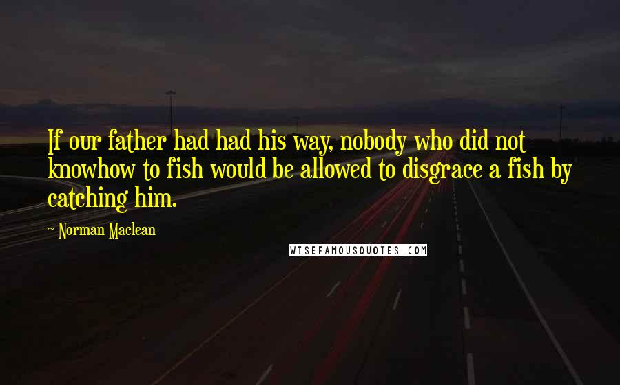 Norman Maclean quotes: If our father had had his way, nobody who did not knowhow to fish would be allowed to disgrace a fish by catching him.