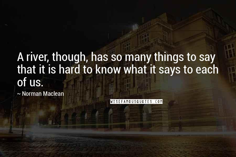 Norman Maclean quotes: A river, though, has so many things to say that it is hard to know what it says to each of us.