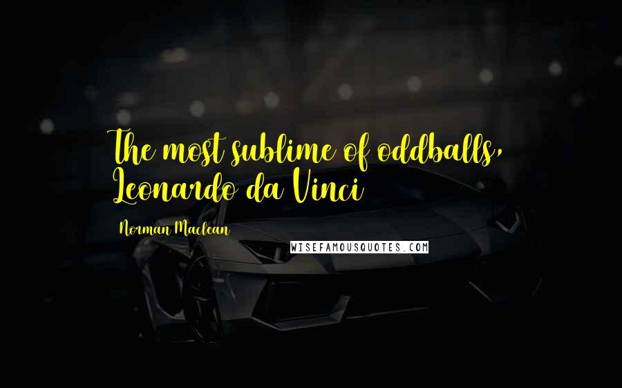 Norman Maclean quotes: The most sublime of oddballs, Leonardo da Vinci