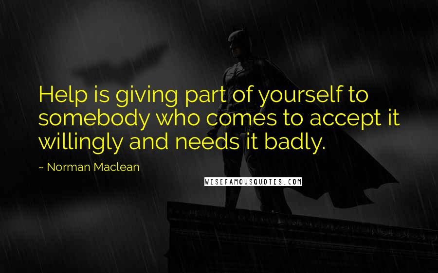 Norman Maclean quotes: Help is giving part of yourself to somebody who comes to accept it willingly and needs it badly.
