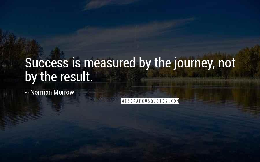 Norman Morrow quotes: Success is measured by the journey, not by the result.