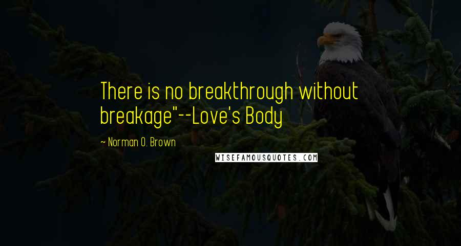 """Norman O. Brown quotes: There is no breakthrough without breakage""""--Love's Body"""