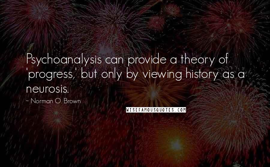 Norman O. Brown quotes: Psychoanalysis can provide a theory of 'progress,' but only by viewing history as a neurosis.