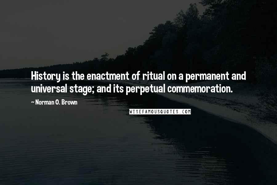 Norman O. Brown quotes: History is the enactment of ritual on a permanent and universal stage; and its perpetual commemoration.