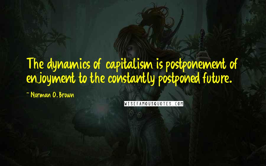 Norman O. Brown quotes: The dynamics of capitalism is postponement of enjoyment to the constantly postponed future.