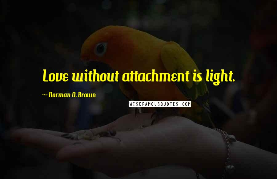 Norman O. Brown quotes: Love without attachment is light.