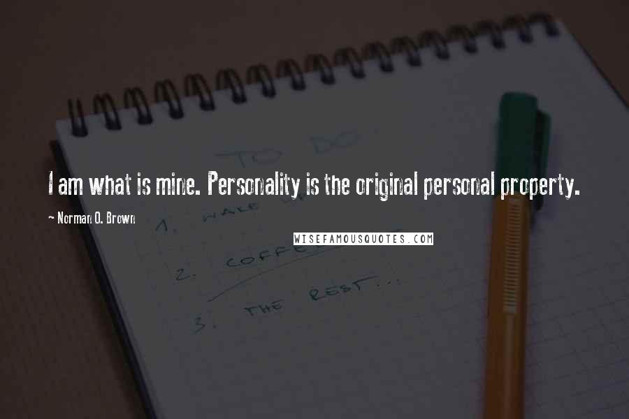 Norman O. Brown quotes: I am what is mine. Personality is the original personal property.