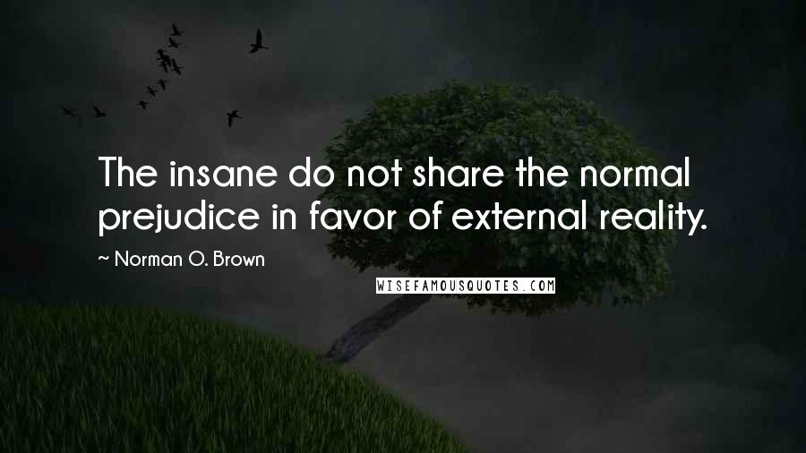 Norman O. Brown quotes: The insane do not share the normal prejudice in favor of external reality.