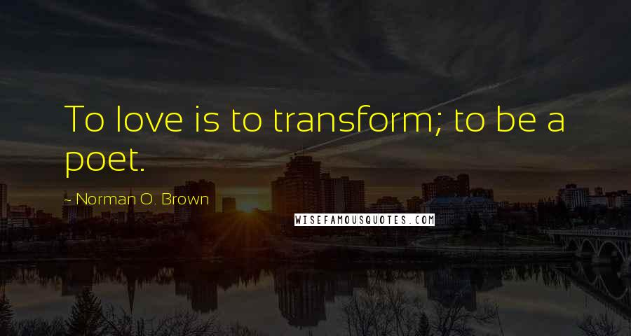Norman O. Brown quotes: To love is to transform; to be a poet.