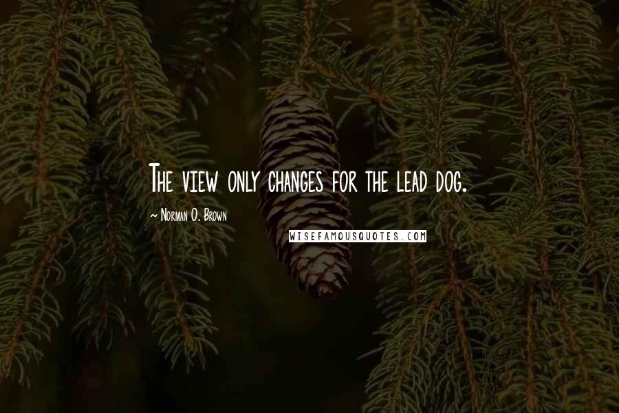 Norman O. Brown quotes: The view only changes for the lead dog.