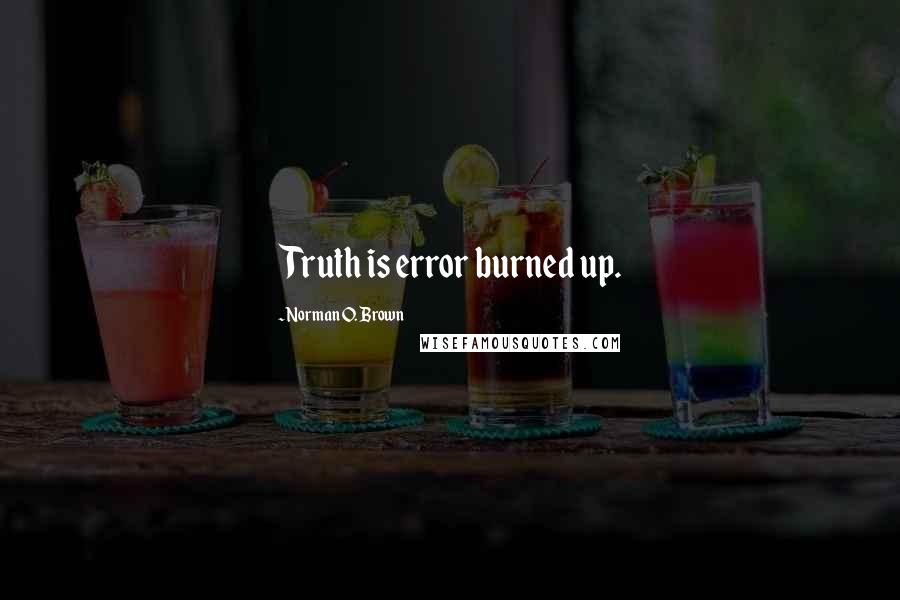 Norman O. Brown quotes: Truth is error burned up.