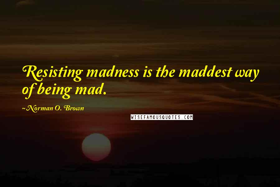 Norman O. Brown quotes: Resisting madness is the maddest way of being mad.