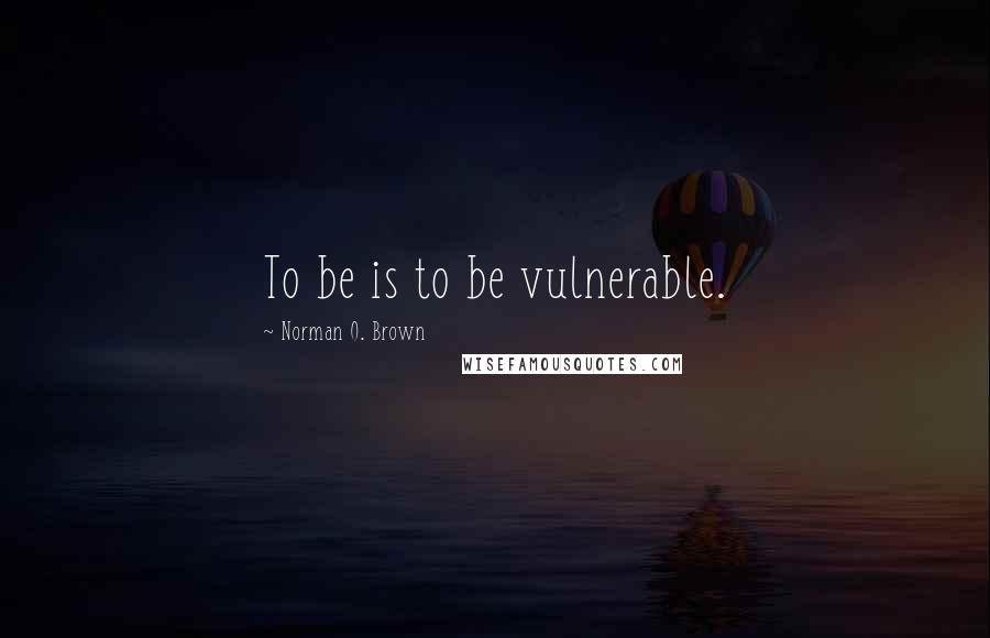 Norman O. Brown quotes: To be is to be vulnerable.