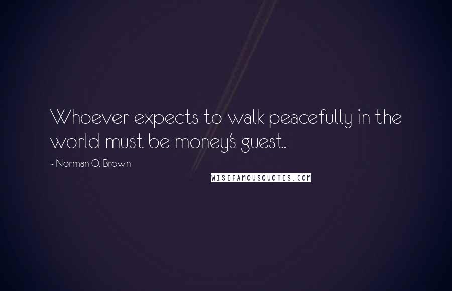 Norman O. Brown quotes: Whoever expects to walk peacefully in the world must be money's guest.
