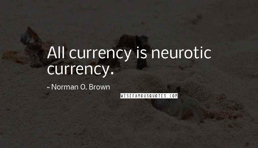 Norman O. Brown quotes: All currency is neurotic currency.