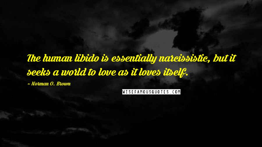 Norman O. Brown quotes: The human libido is essentially narcissistic, but it seeks a world to love as it loves itself.
