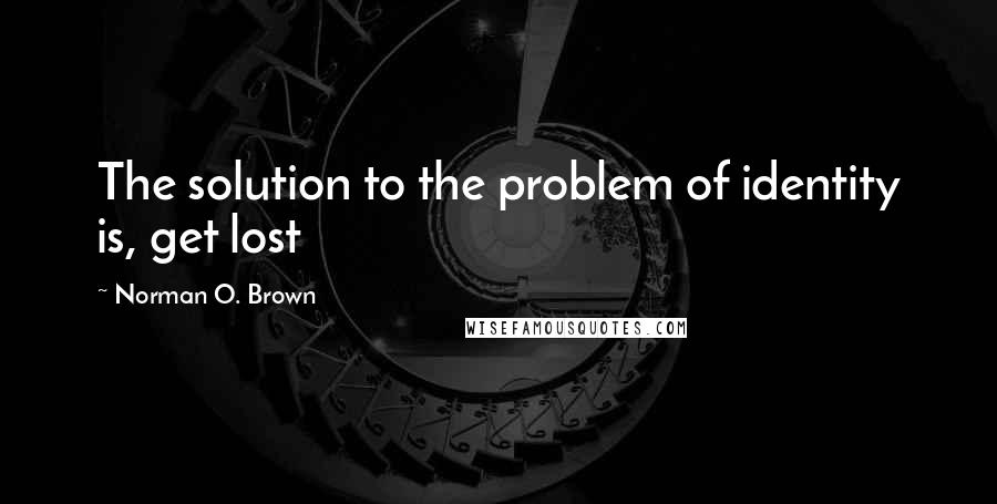 Norman O. Brown quotes: The solution to the problem of identity is, get lost
