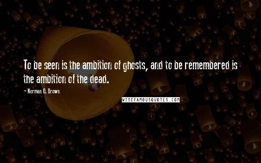 Norman O. Brown quotes: To be seen is the ambition of ghosts, and to be remembered is the ambition of the dead.