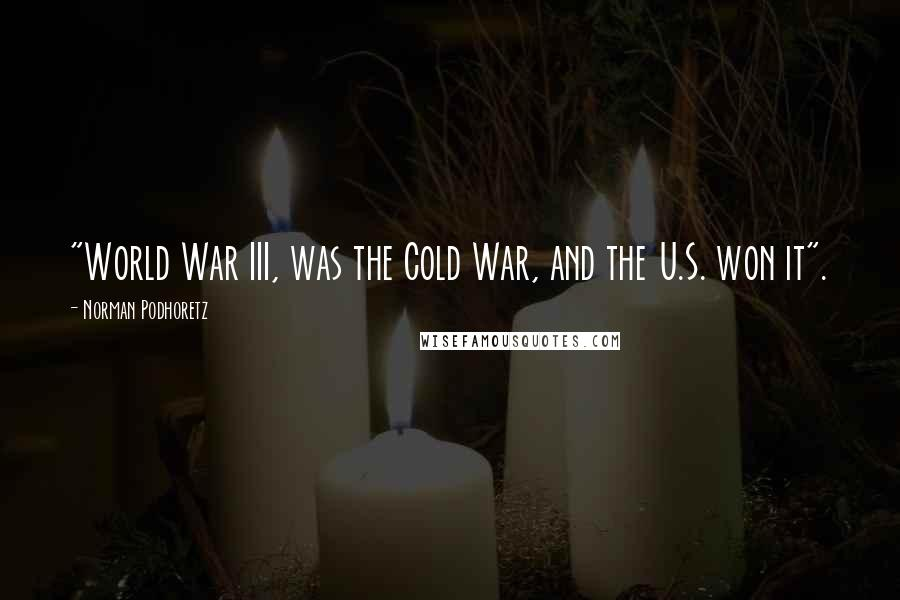 "Norman Podhoretz quotes: ""World War III, was the Cold War, and the U.S. won it""."