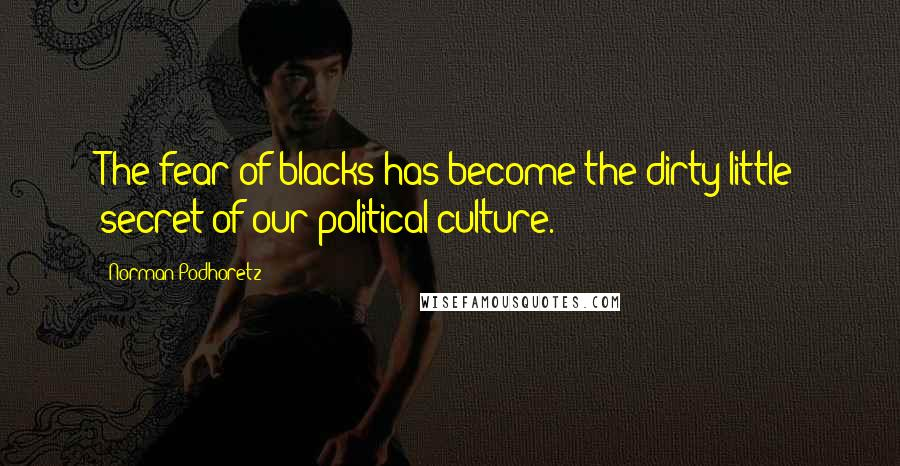 Norman Podhoretz quotes: The fear of blacks has become the dirty little secret of our political culture.